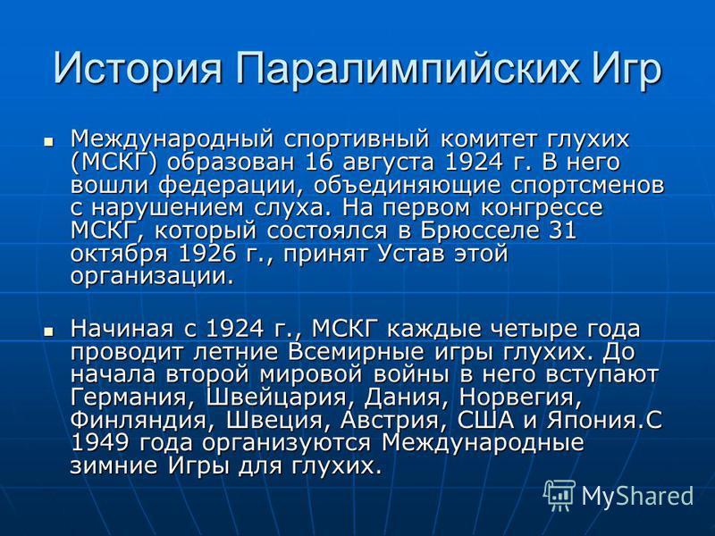История Паралимпийских Игр Международный спортивный комитет глухих (МСКГ) образован 16 августа 1924 г. В него вошли федерации, объединяющие спортсменов с нарушением слуха. На первом конгрессе МСКГ, который состоялся в Брюсселе 31 октября 1926 г., при
