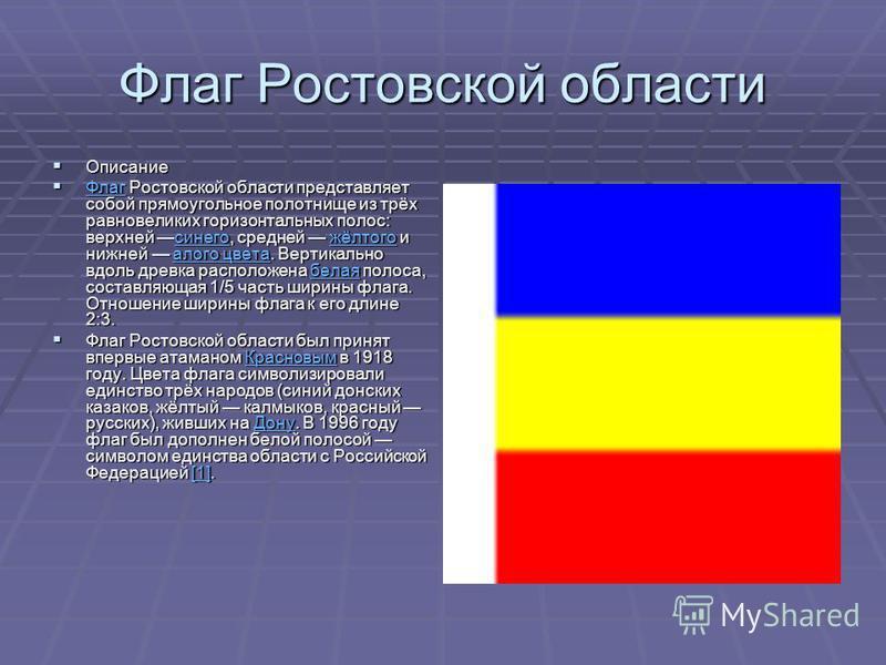 Флаг Ростовской области Описание Описание Флаг Ростовской области представляет собой прямоугольное полотнище из трёх равновеликих горизонтальных полос: верхней синего, средней жёлтого и нижней алого цвета. Вертикально вдоль древка расположена белая п