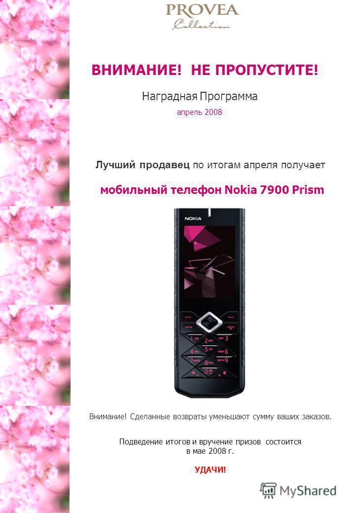 Лучший продавец по итогам апреля получает мобильный телефон Nokia 7900 Prism Внимание! Сделанные возвраты уменьшают сумму ваших заказов. Подведение итогов и вручение призов состоится в мае 2008 г. УДАЧИ! ВНИМАНИЕ! НЕ ПРОПУСТИТЕ! Наградная Программа а