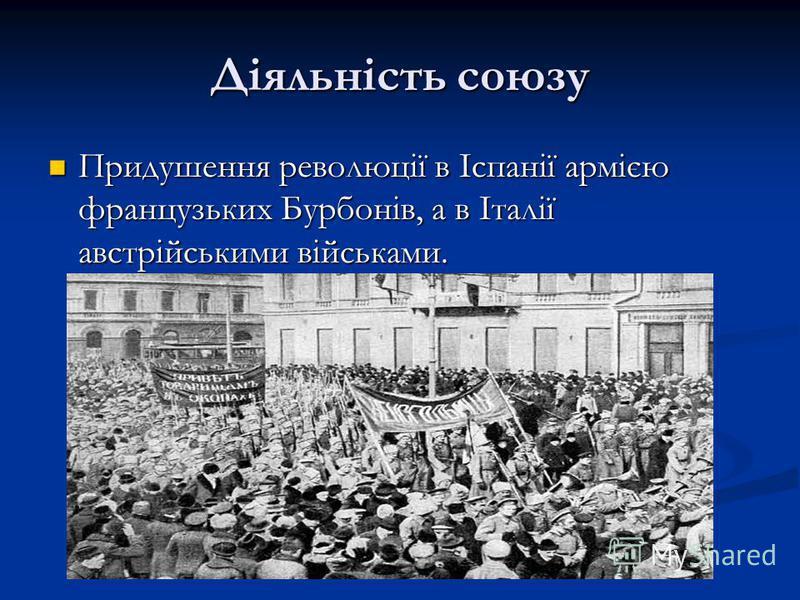 Діяльність союзу Придушення революції в Іспанії армією французьких Бурбонів, а в Італії австрійськими військами. Придушення революції в Іспанії армією французьких Бурбонів, а в Італії австрійськими військами.