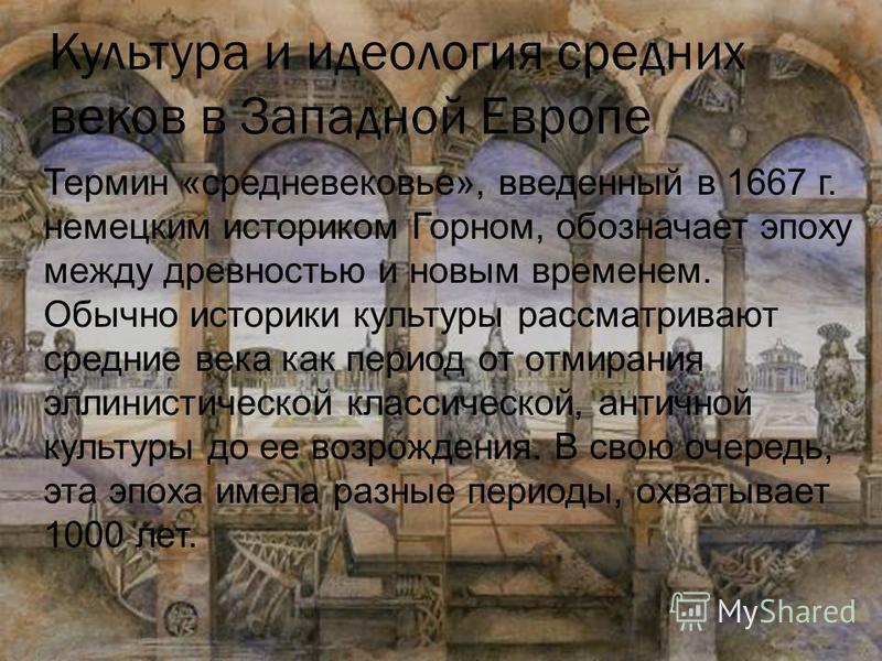Культура и идеология средних веков в Западной Европе Термин «средневековье», введенный в 1667 г. немецким историком Горном, обозначает эпоху между древностью и новым временем. Обычно историки культуры рассматривают средние века как период от отмирани