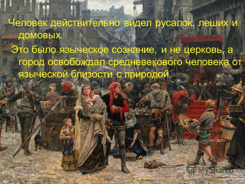 Человек действительно видел русалок, леших и домовых. Это было языческое сознание, и не церковь, а город освобождал средневекового человека от языческой близости с природой.