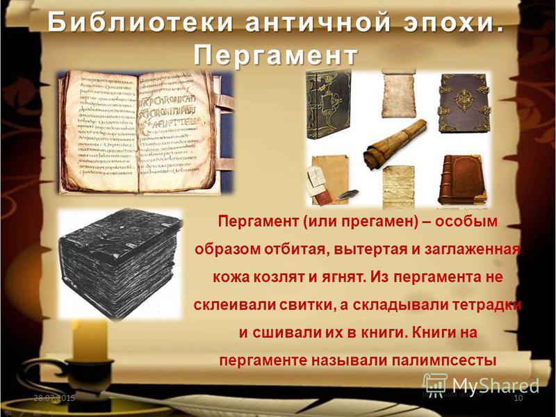 Библиотеки античной эпохи. Пергамент 28.07.201510 Пергамент (или пергамен) – особым образом отбитая, вытертая и заглаженная кожа козлят и ягнят. Из пергамента не склеивали свитки, а складывали тетрадки и сшивали их в книги. Книги на пергаменте называ