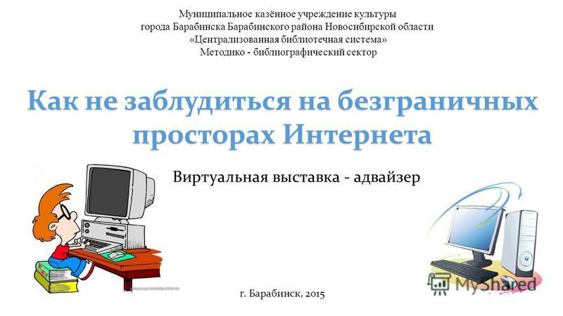 Как не заблудиться на безграничных просторах Интернета Виртуальная выставка - адвайзер Муниципальное казённое учреждение культуры города Барабинска Барабинского района Новосибирской области «Централизованная библиотечная система» Методико - библиогра