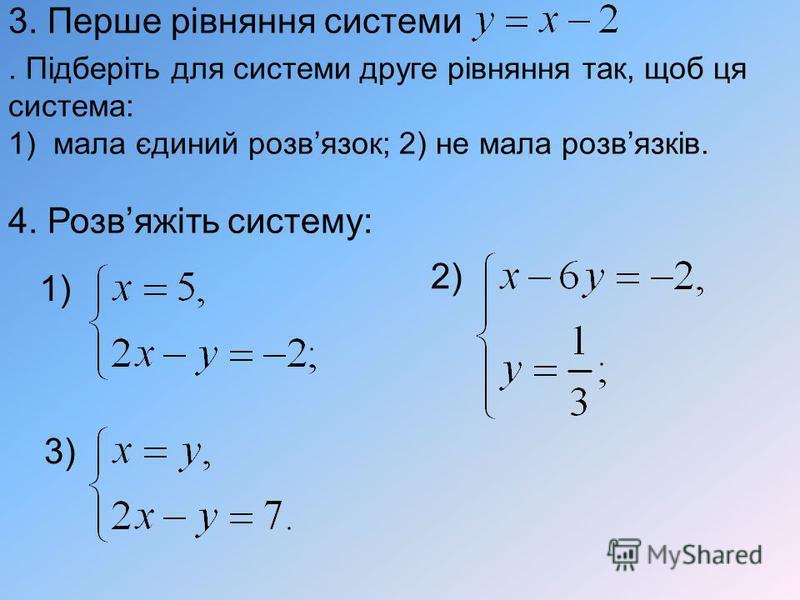 3. Перше рівняння системи. Підберіть для системи друге рівняння так, щоб ця система: 1)мала єдиний розвязок; 2) не мала розвязків. 4. Розвяжіть систему: 2) 3) 1)