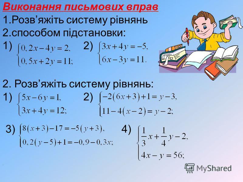 Виконання письмових вправ 1.Розвяжіть систему рівнянь 2.способом підстановки: 1) 2) 2. Розвяжіть систему рівнянь: 1) 3)4). 2)