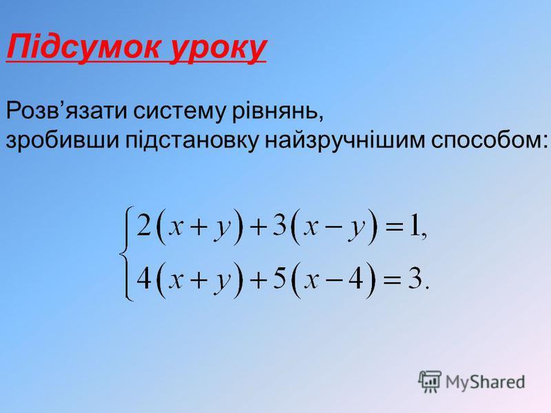 Підсумок уроку Розвязати систему рівнянь, зробивши підстановку найзручнішим способом: