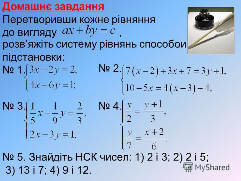 Домашнє завдання Перетворивши кожне рівняння до вигляду, розвяжіть систему рівнянь способои підстановки: 1. 2. 3. 4. 5. Знайдіть НСК чисел: 1) 2 і 3; 2) 2 і 5; 3) 13 і 7; 4) 9 і 12.