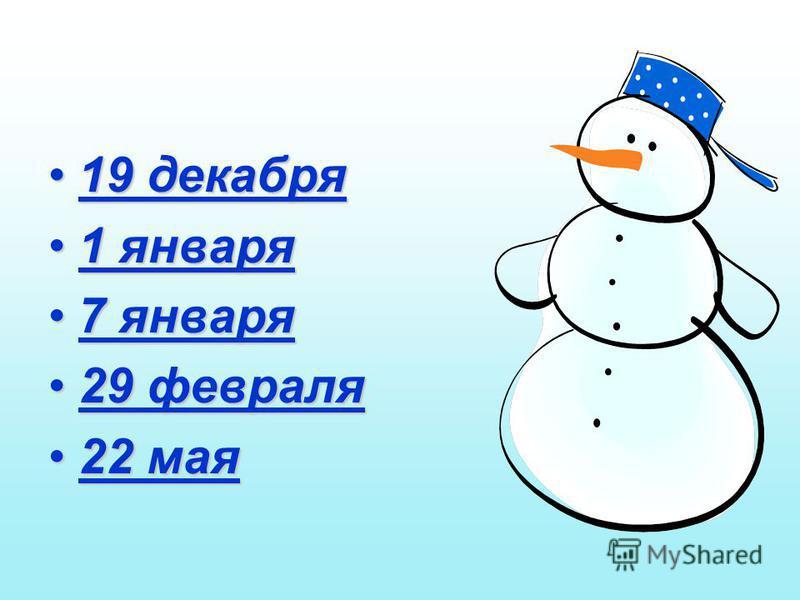 19 декабря 19 декабря 1 января 1 января 7 января 7 января 29 февраля 29 февраля 22 мая 22 мая