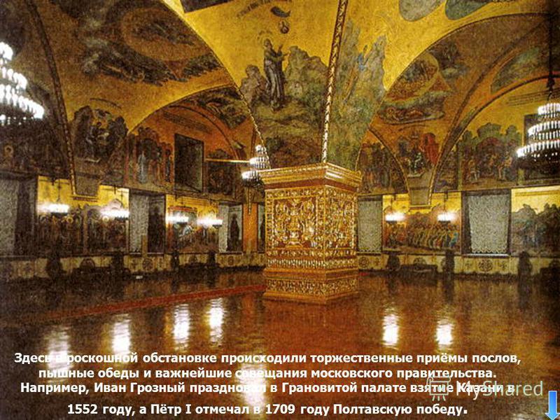 Здесь в роскошной обстановке происходили торжественные приёмы послов, пышные обеды и важнейшие совещания московского правительства. Например, Иван Грозный праздновал в Грановитой палате взятие Казани в 1552 году, а Пётр I отмечал в 1709 году Полтавск