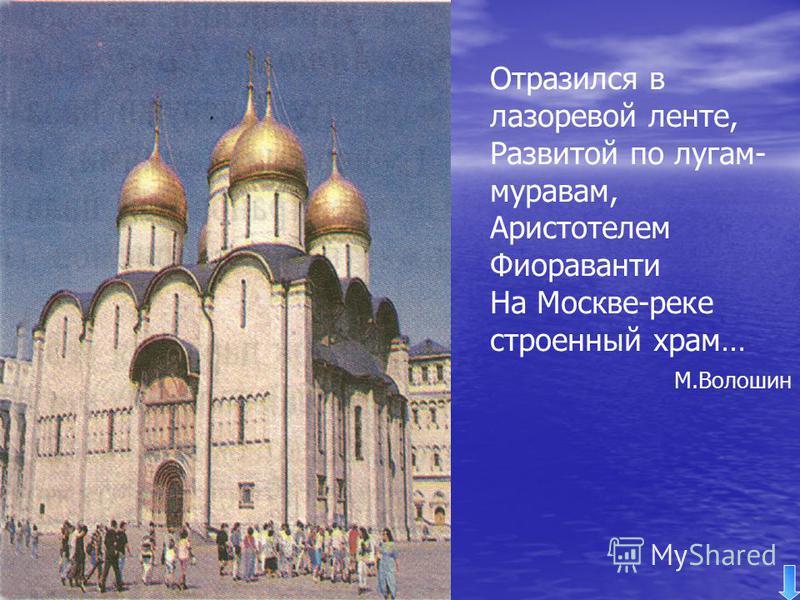 Отразился в лазоревой ленте, Развитой по лугам- мурава, Аристотелем Фиораванти На Москве-реке строенный храм… М.Волошин