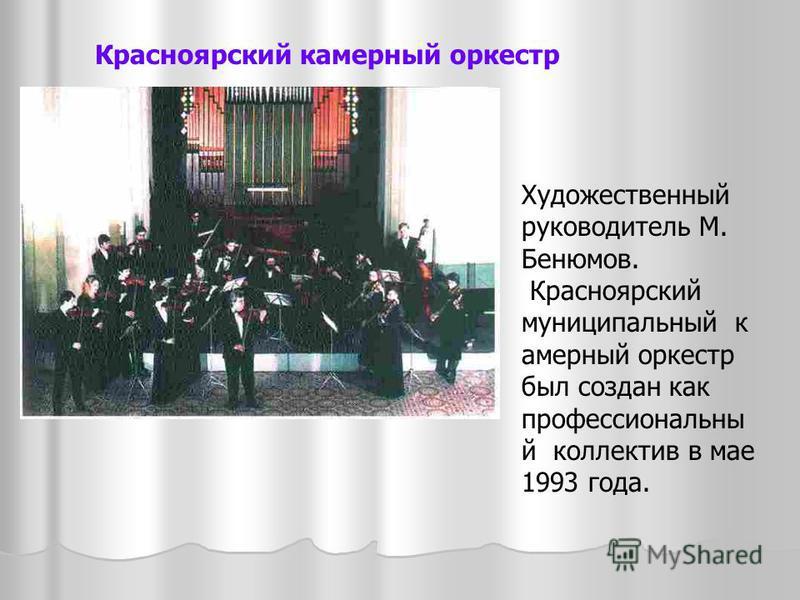Красноярский камерный оркестр Художественный руководитель М. Бенюмов. Красноярский муниципальный камерный оркестр был создан как профессиональный коллектив в мае 1993 года.