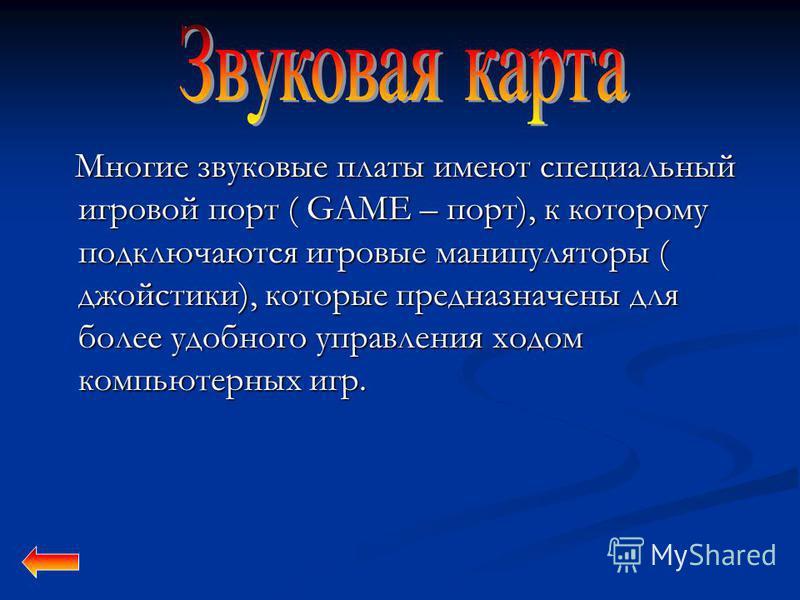 Многие звуковые платы имеют специальный игровой порт ( GAME – порт), к которому подключаются игровые манипуляторы ( джойстики), которые предназначены для более удобного управления ходом компьютерных игр. Многие звуковые платы имеют специальный игрово