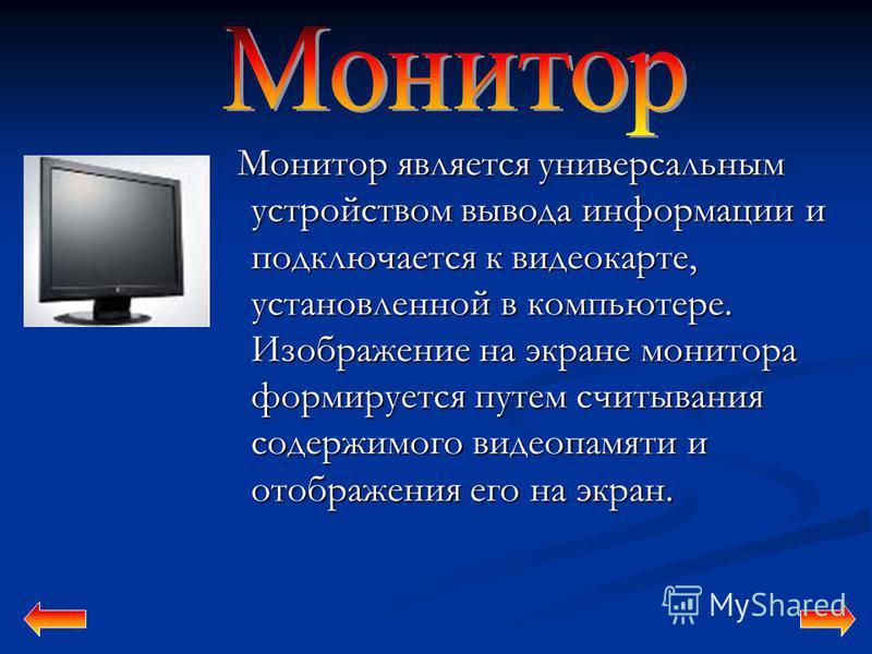 Монитор является универсальным устройством вывода информации и подключается к видеокарте, установленной в компьютере. Изображение на экране монитора формируется путем считывания содержимого видеопамяти и отображения его на экран. Монитор является уни