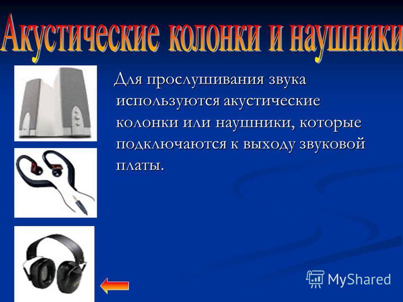 Для прослушивания звука используются акустические колонки или наушники, которые подключаются к выходу звуковой платы. Для прослушивания звука используются акустические колонки или наушники, которые подключаются к выходу звуковой платы.
