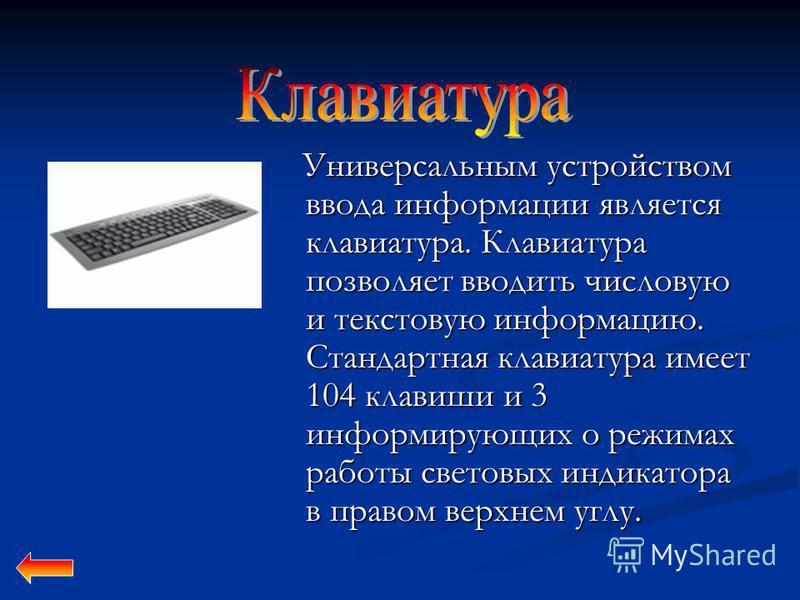 Универсальным устройством ввода информации является клавиатура. Клавиатура позволяет вводить числовую и текстовую информацию. Стандартная клавиатура имеет 104 клавиши и 3 информирующих о режимах работы световых индикатора в правом верхнем углу. Униве