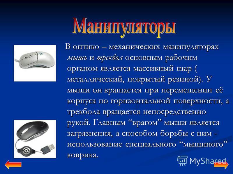 В оптико – механических манипуляторах мышь и трекбол основным рабочим органом является массивный шар ( металлический, покрытый резиной). У мыши он вращается при перемещении её корпуса по горизонтальной поверхности, а трекбола вращается непосредственн