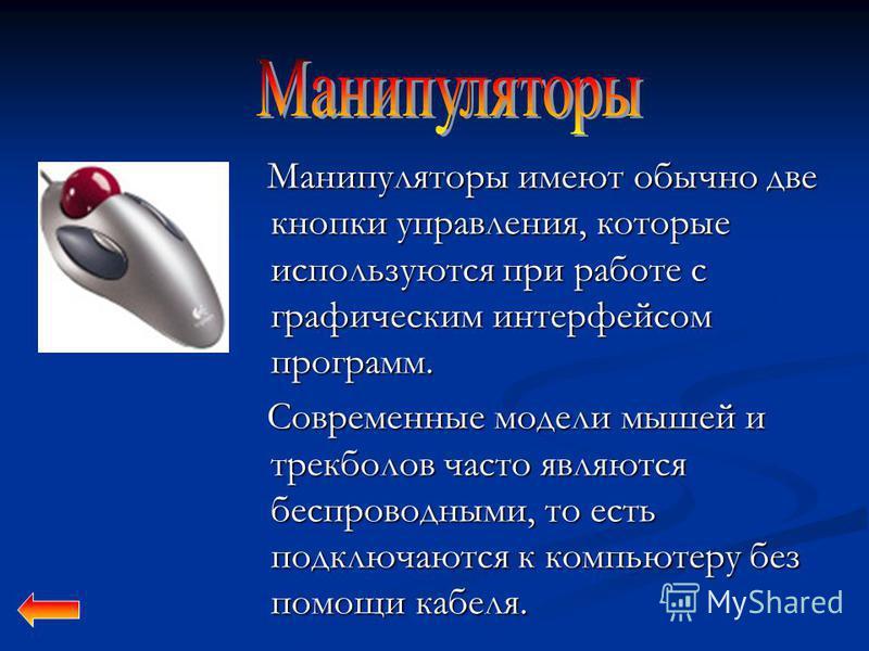 Манипуляторы имеют обычно две кнопки управления, которые используются при работе с графическим интерфейсом программ. Манипуляторы имеют обычно две кнопки управления, которые используются при работе с графическим интерфейсом программ. Современные моде
