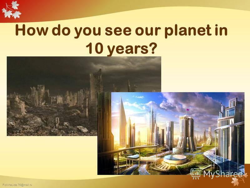 FokinaLida.75@mail.ru How do you see our planet in 10 years?