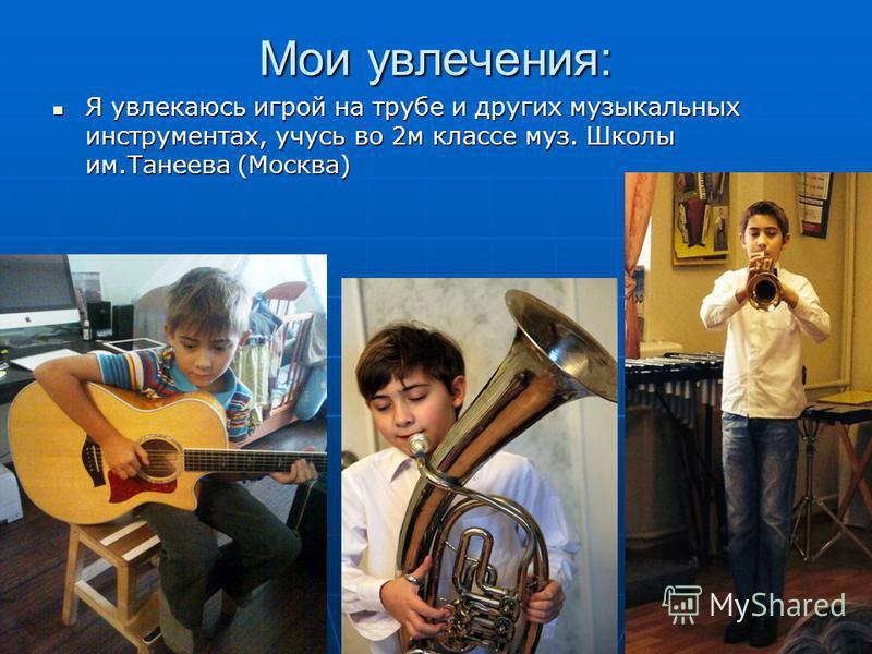 Мои увлечения: Я увлекаюсь игрой на трубе и других музыкальных инструментах, учусь во 2 м классе муз. Школы им.Танеева (Москва) Я увлекаюсь игрой на трубе и других музыкальных инструментах, учусь во 2 м классе муз. Школы им.Танеева (Москва)