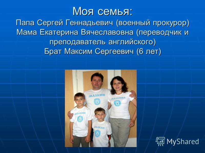 Моя семья: Папа Сергей Геннадьевич (военный прокурор) Мама Екатерина Вячеславовна (переводчик и преподаватель английского) Брат Максим Сергеевич (6 лет)