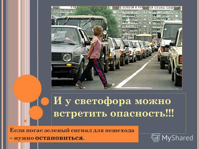 И у светофора можно встретить опасность!!! Если погас зеленый сигнал для пешехода – нужно остановиться.