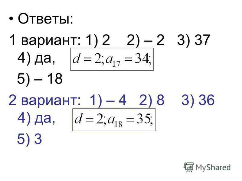 Ответы: 1 вариант: 1) 2 2) – 2 3) 37 4) да, 5) – 18 2 вариант: 1) – 4 2) 8 3) 36 4) да, 5) 3