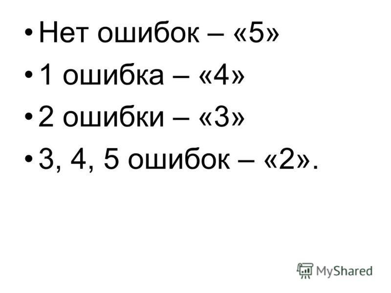 Нет ошибок – «5» 1 ошибка – «4» 2 ошибки – «3» 3, 4, 5 ошибок – «2».