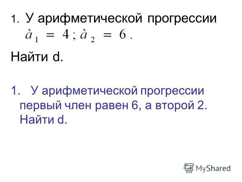 1. У арифметической прогрессии Найти d. 1. У арифметической прогрессии первый член равен 6, а второй 2. Найти d.