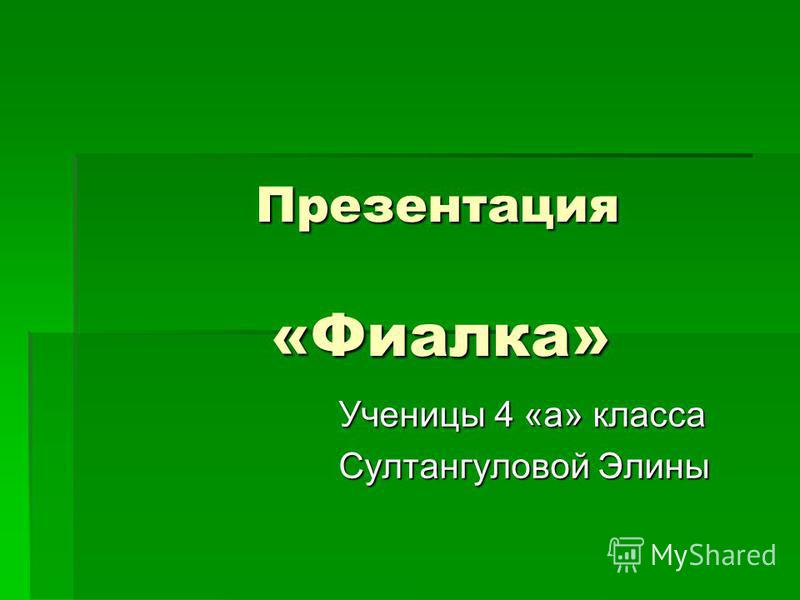 Презентация «Фиалка» Презентация «Фиалка» Ученицы 4 «а» класса Султангуловой Элины