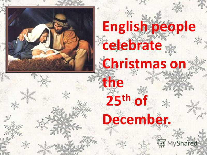 English people celebrate Christmas on the 25 th of December.