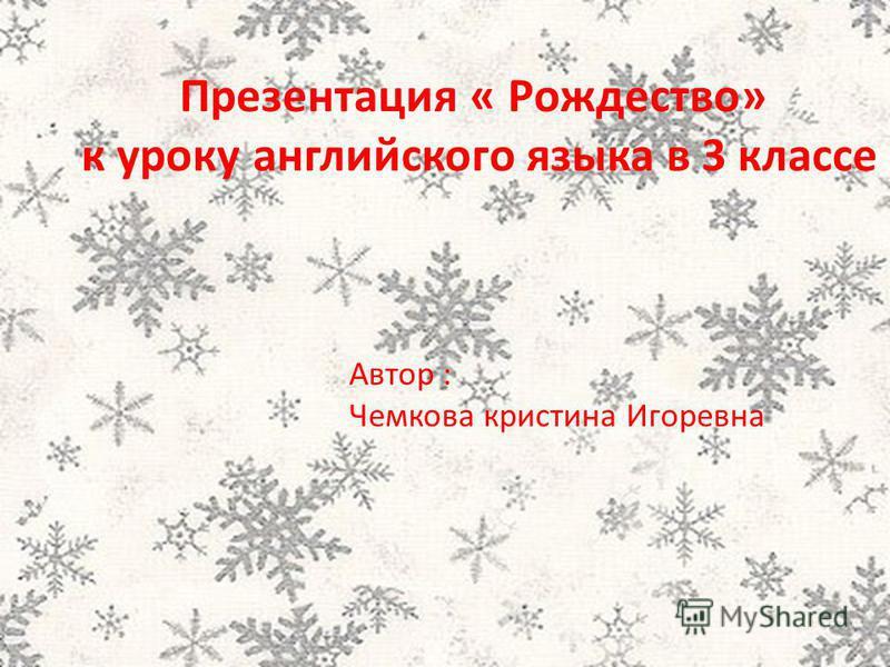 Презентация « Рождество» к уроку английского языка в 3 классе Автор : Чемкова кристина Игоревна