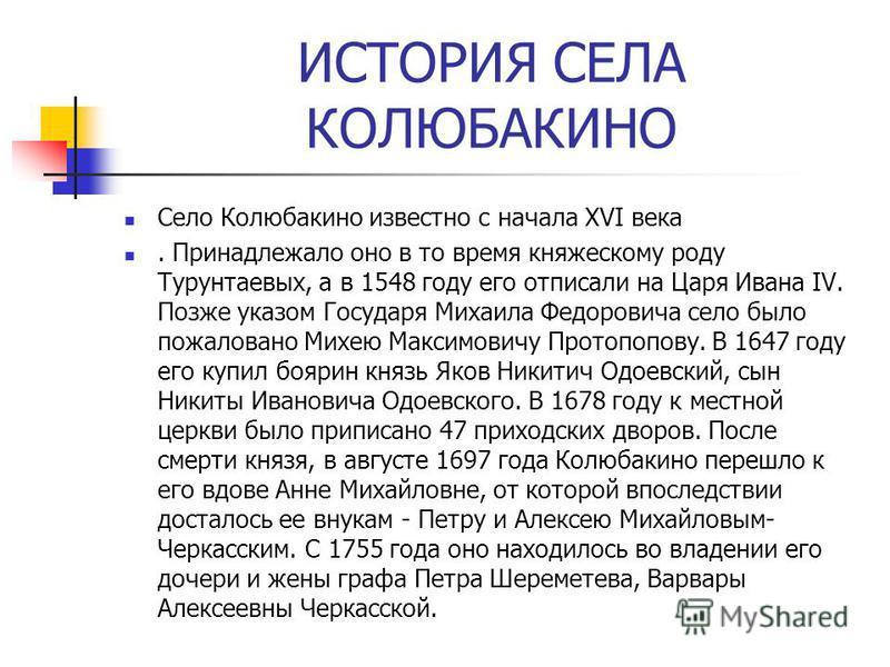 ИСТОРИЯ СЕЛА КОЛЮБАКИНО Село Колюбакино известно с начала XVI века. Принадлежало оно в то время княжескому роду Турунтаевых, а в 1548 году его отписали на Царя Ивана IV. Позже указом Государя Михаила Федоровича село было пожаловано Михею Максимовичу