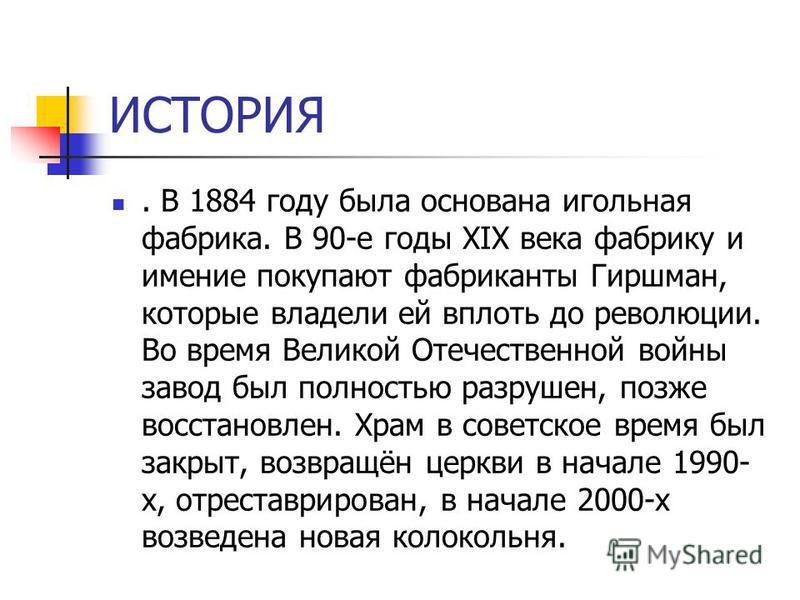 ИСТОРИЯ. В 1884 году была основана игольная фабрика. В 90-е годы XIX века фабрику и имение покупают фабриканты Гиршман, которые владели ей вплоть до революции. Во время Великой Отечественной войны завод был полностью разрушен, позже восстановлен. Хра