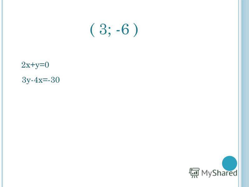 ( 3; -6 ) 2 х+у=0 3 у-4 х=-30