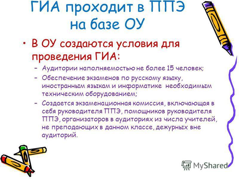ГИА проходит в ППЭ на базе ОУ В ОУ создаются условия для проведения ГИА: –Аудитории наполняемостью не более 15 человек; –Обеспечение экзаменов по русскому языку, иностранным языкам и информатике необходимым техническим оборудованием; –Создается экзам
