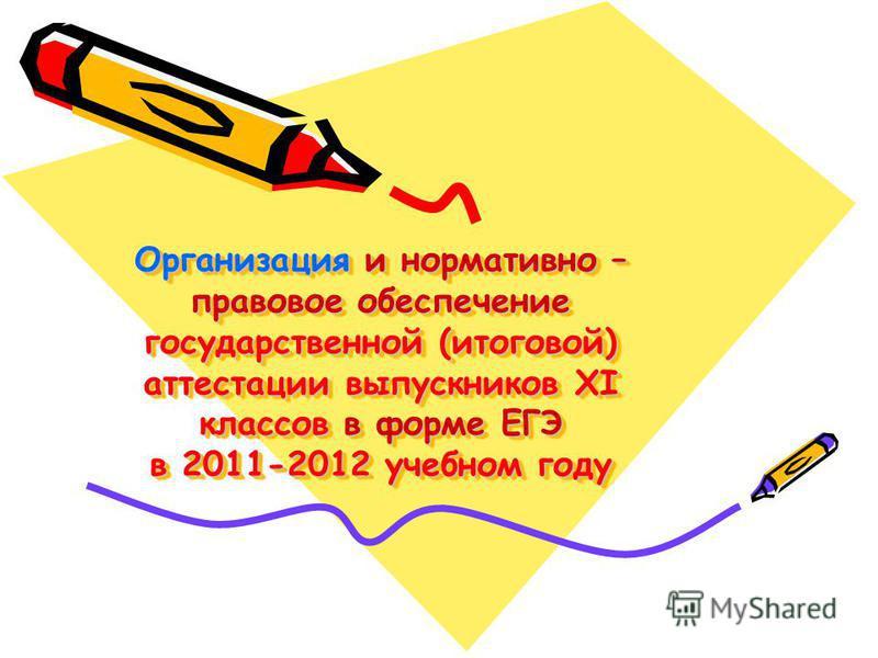 Организация и нормативно – правовое обеспечение государственной (итоговой) аттестации выпускников XI классов в форме ЕГЭ в 2011-2012 учебном году