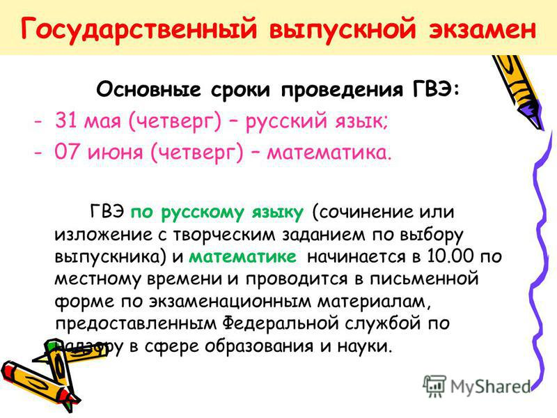 Основные сроки проведения ГВЭ: -31 мая (четверг) – русский язык; -07 июня (четверг) – математика. ГВЭ по русскому языку (сочинение или изложение с творческим заданием по выбору выпускника) и математике начинается в 10.00 по местному времени и проводи