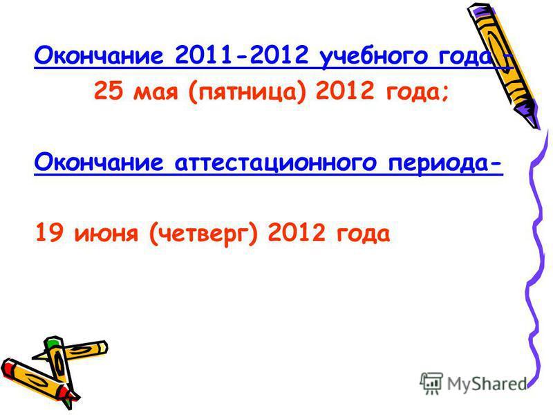 Окончание 2011-2012 учебного года – 25 мая (пятница) 2012 года; Окончание аттестационного периода- 19 июня (четверг) 201 2 года