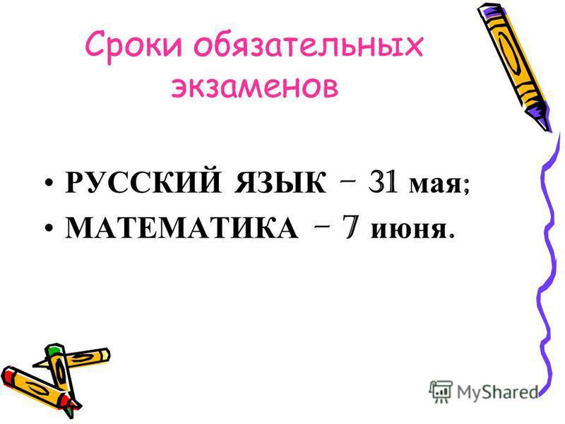 Сроки обязательных экзаменов РУССКИЙ ЯЗЫК – 31 мая ; МАТЕМАТИКА – 7 июня.