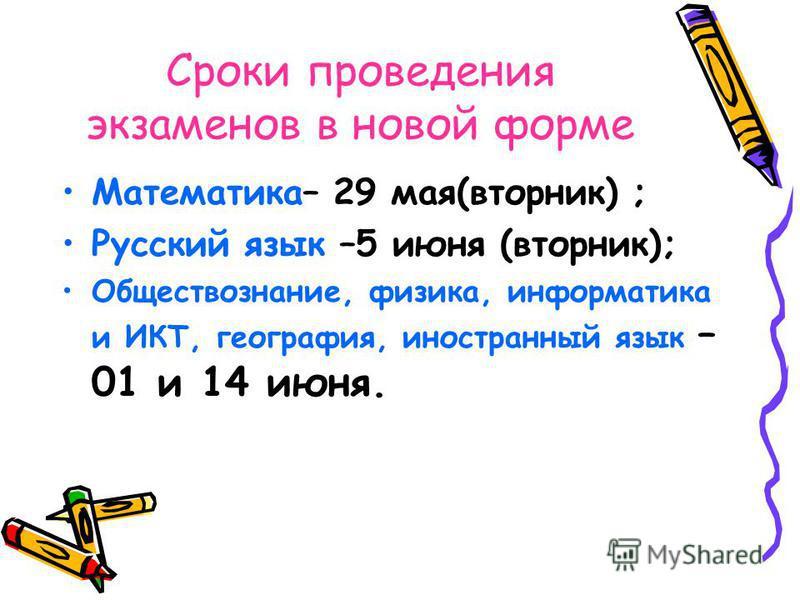 Сроки проведения экзаменов в новой форме Математика– 29 мая(вторник) ; Русский язык –5 июня (вторник); Обществознание, физика, информатика и ИКТ, география, иностранный язык – 01 и 14 июня.