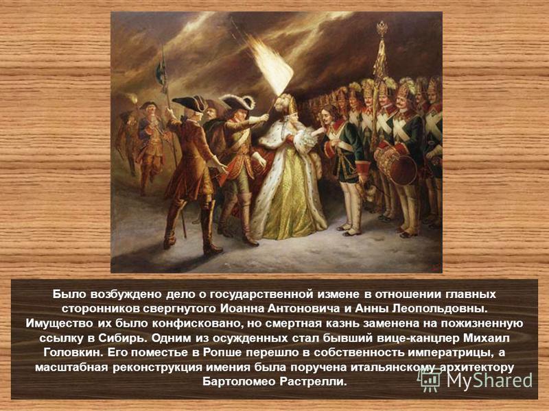 Было возбуждено дело о государственной измене в отношении главных сторонников свергнутого Иоанна Антоновича и Анны Леопольдовны. Имущество их было конфисковано, но смертная казнь заменена на пожизненную ссылку в Сибирь. Одним из осужденных стал бывши