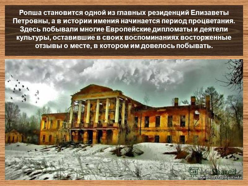 Ропша становится одной из главных резиденций Елизаветы Петровны, а в истории имения начинается период процветания. Здесь побывали многие Европейские дипломаты и деятели культуры, оставившие в своих воспоминаниях восторженные отзывы о месте, в котором