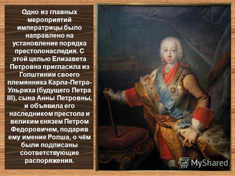 Одно из главных мероприятий императрицы было направлено на установление порядка престолонаследия. С этой целью Елизавета Петровна пригласила из Голштинии своего племянника Карла-Петра- Ульриха (будущего Петра III), сына Анны Петровны, и объявила его