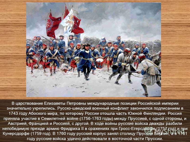 В царствование Елизаветы Петровны международные позиции Российской империи значительно укрепились. Русско-шведский военный конфликт закончился подписанием в 1743 году Абоского мира, по которому России отошла часть Южной Финляндии. Россия приняла учас