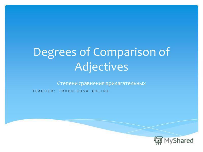 Degrees of Comparison of Adjectives Степени сравнения прилагательных TEACHER: TRUBNIKOVA GALINA