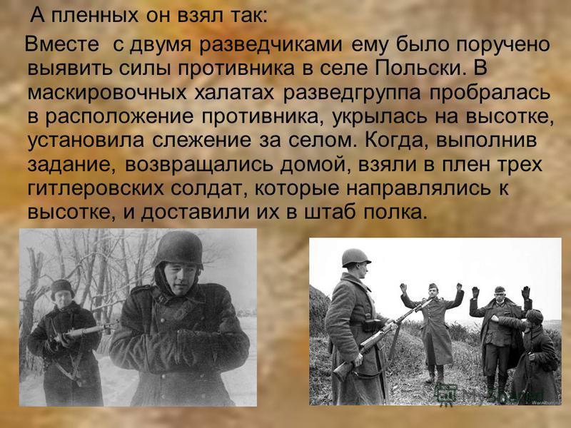 А пленных он взял так: Вместе с двумя разведчиками ему было поручено выявить силы противника в селе Польски. В маскировочных халатах разведгруппа пробралась в расположение противника, укрылась на высотке, установила слежение за селом. Когда, выполнив