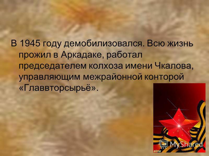 В 1945 году демобилизовался. Всю жизнь прожил в Аркадаке, работал председателем колхоза имени Чкалова, управляющим межрайонной конторой «Главвторсырьё».