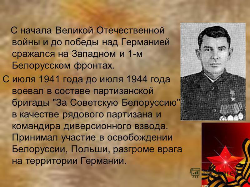 С начала Великой Отечественной войны и до победы над Германией сражался на Западном и 1-м Белорусском фронтах. С июля 1941 года до июля 1944 года воевал в составе партизанской бригады