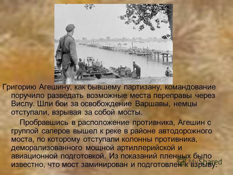 Григорию Агешину, как бывшему партизану, командование поручило разведать возможные места переправы через Вислу. Шли бои за освобождение Варшавы, немцы отступали, взрывая за собой мосты. Пробравшись в расположение противника, Агешин с группой саперов
